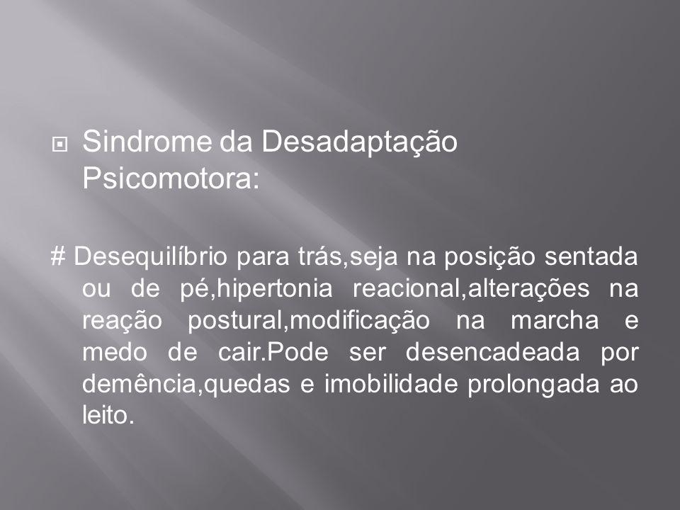 Sindrome da Desadaptação Psicomotora: # Desequilíbrio para trás,seja na posição sentada ou de pé,hipertonia reacional,alterações na reação postural,mo