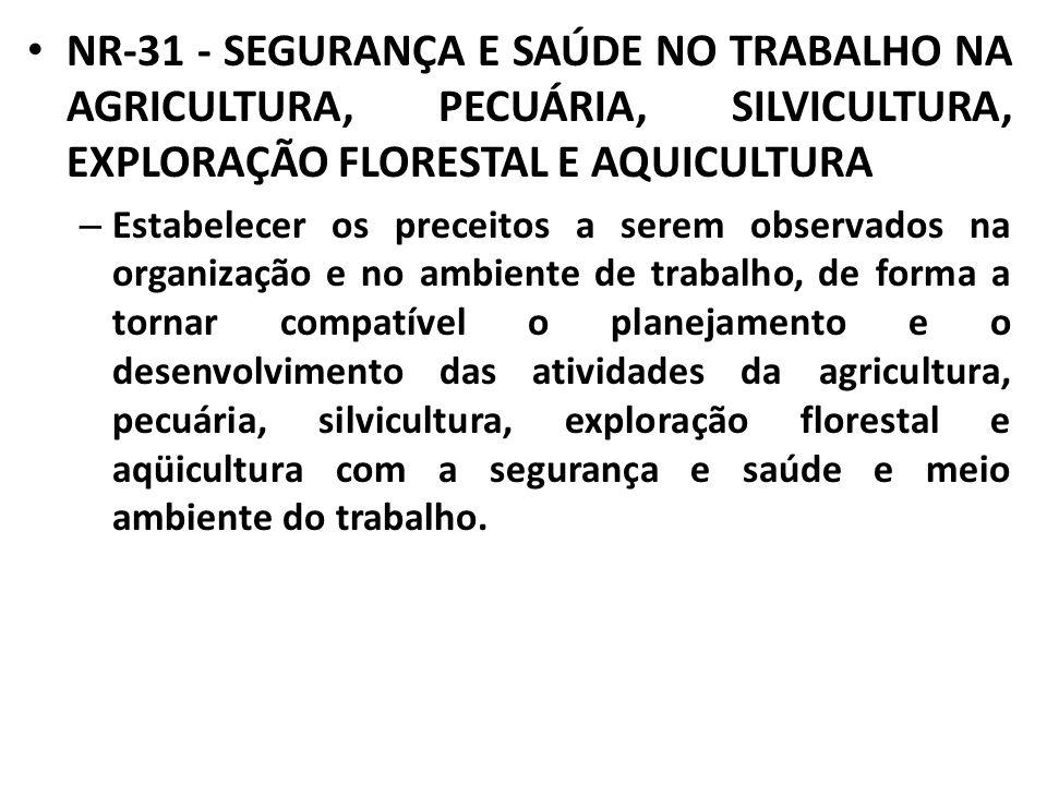 NR-31 - SEGURANÇA E SAÚDE NO TRABALHO NA AGRICULTURA, PECUÁRIA, SILVICULTURA, EXPLORAÇÃO FLORESTAL E AQUICULTURA – Estabelecer os preceitos a serem ob