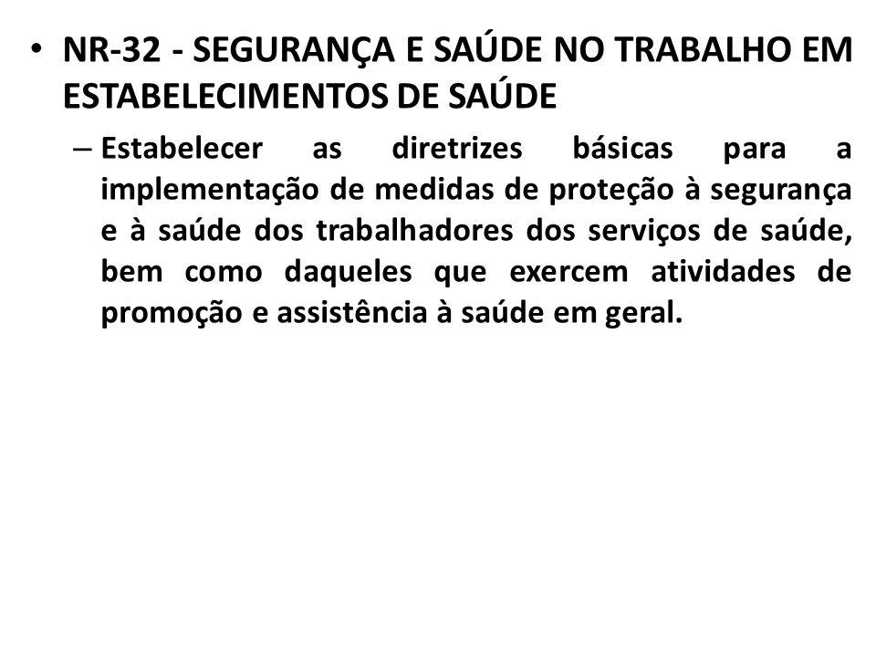 NR-32 - SEGURANÇA E SAÚDE NO TRABALHO EM ESTABELECIMENTOS DE SAÚDE – Estabelecer as diretrizes básicas para a implementação de medidas de proteção à s
