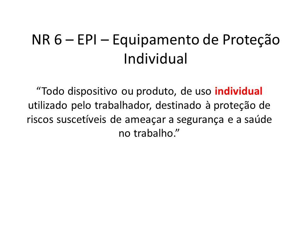 NR 6 – EPI – Equipamento de Proteção Individual Todo dispositivo ou produto, de uso individual utilizado pelo trabalhador, destinado à proteção de ris