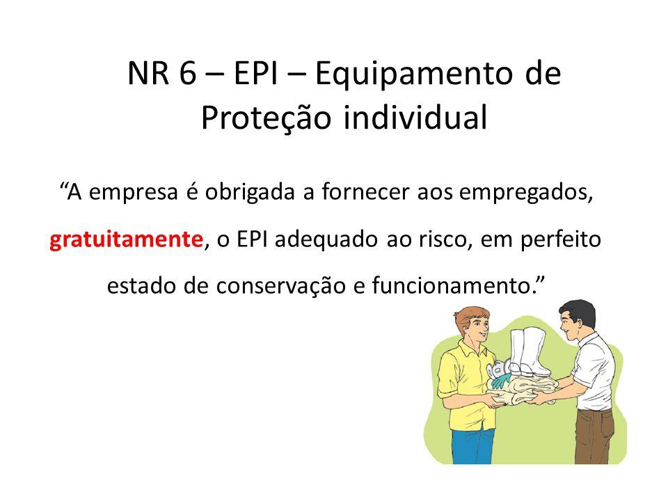 NR 6 – EPI – Equipamento de Proteção individual A empresa é obrigada a fornecer aos empregados, gratuitamente, o EPI adequado ao risco, em perfeito es