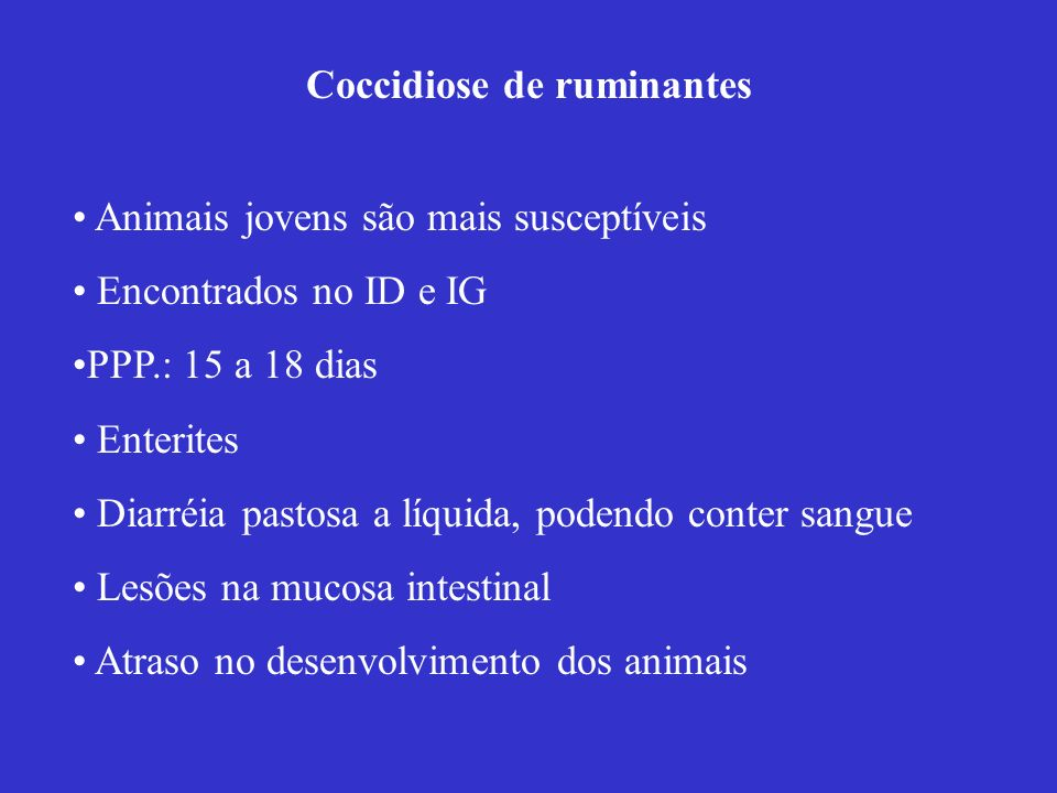 Coccidiose de ruminantes Animais jovens são mais susceptíveis Encontrados no ID e IG PPP.: 15 a 18 dias Enterites Diarréia pastosa a líquida, podendo