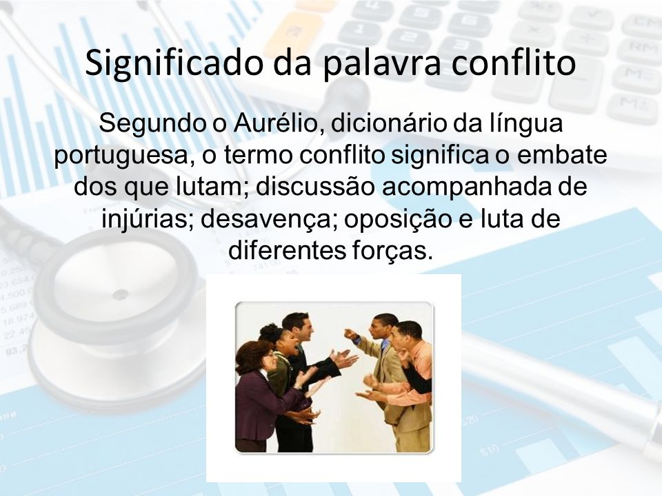 Significado da palavra conflito Segundo o Aurélio, dicionário da língua portuguesa, o termo conflito significa o embate dos que lutam; discussão acomp