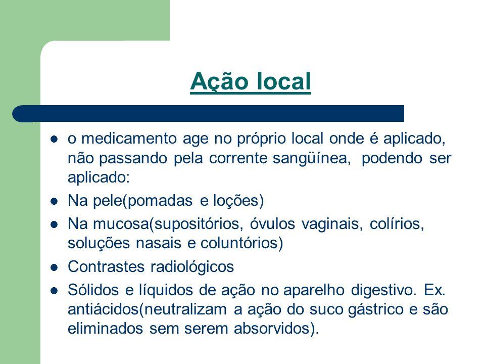Ação local o medicamento age no próprio local onde é aplicado, não passando pela corrente sangüínea, podendo ser aplicado: Na pele(pomadas e loções) N