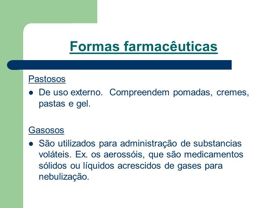 Formas farmacêuticas Pastosos De uso externo. Compreendem pomadas, cremes, pastas e gel. Gasosos São utilizados para administração de substancias volá