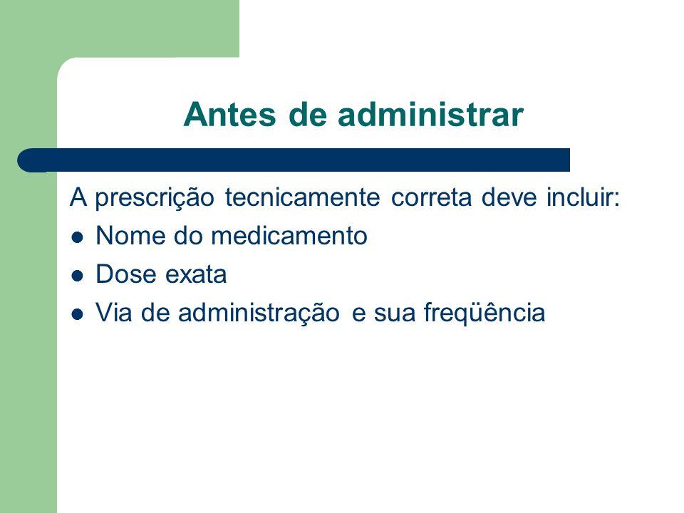 Antes de administrar A prescrição tecnicamente correta deve incluir: Nome do medicamento Dose exata Via de administração e sua freqüência