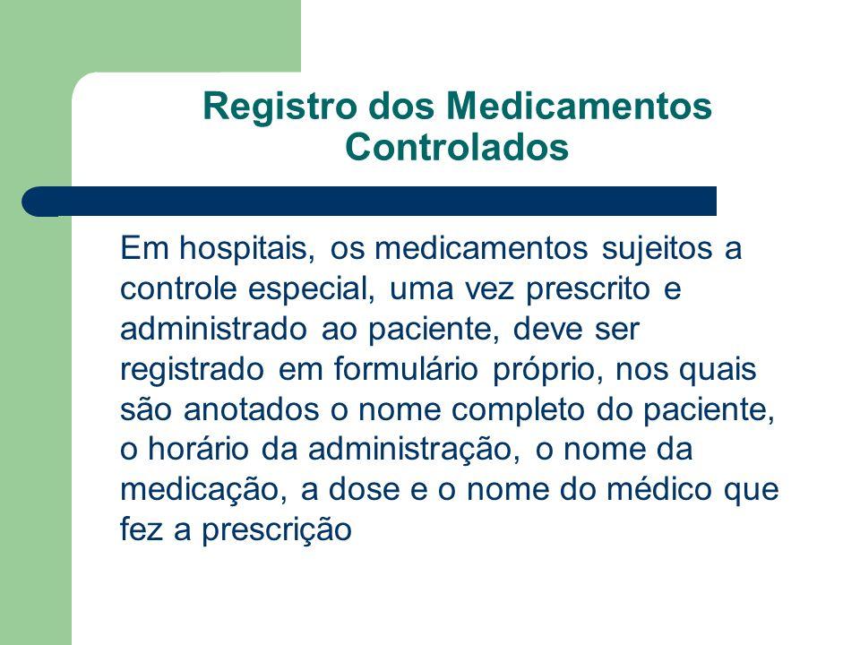 Registro dos Medicamentos Controlados Em hospitais, os medicamentos sujeitos a controle especial, uma vez prescrito e administrado ao paciente, deve s