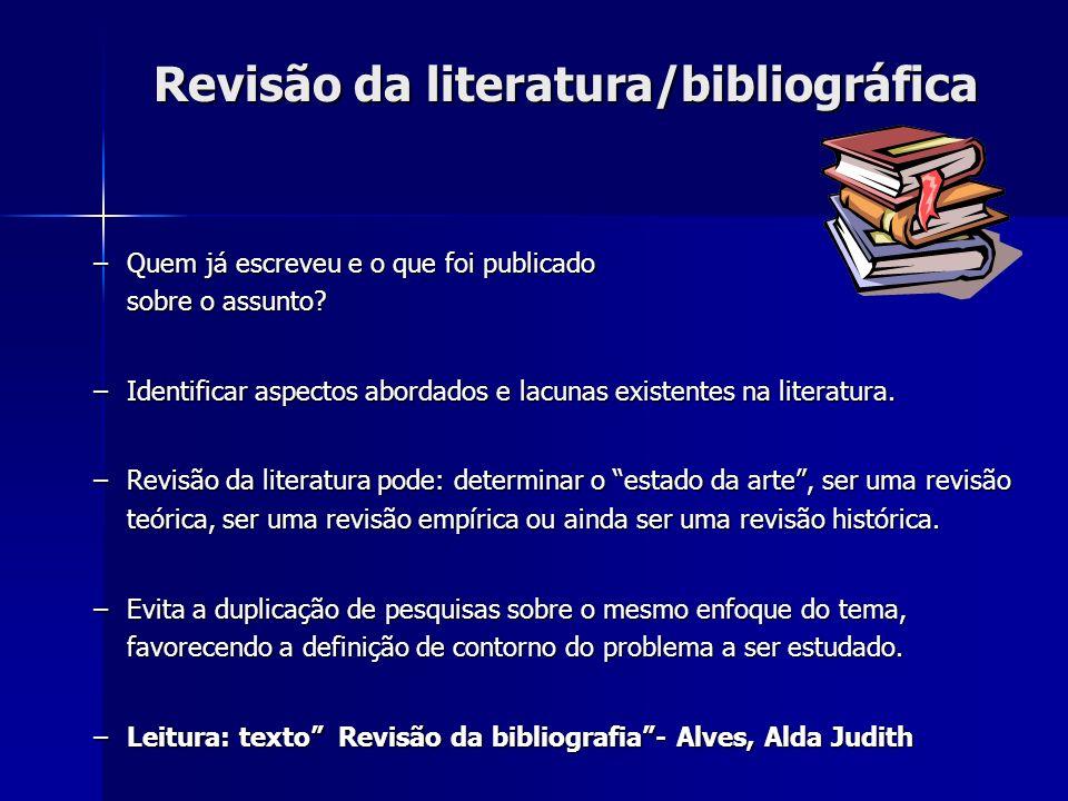 Revisão da literatura/bibliográfica –Quem já escreveu e o que foi publicado sobre o assunto? –Identificar aspectos abordados e lacunas existentes na l