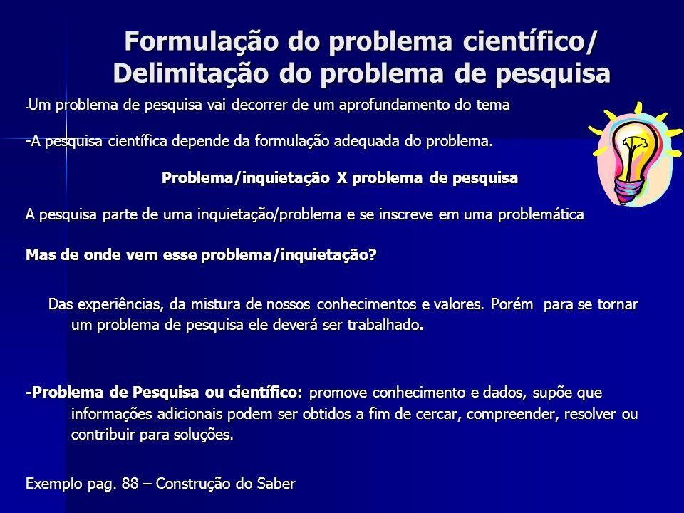 Formulação do problema científico/ Delimitação do problema de pesquisa - Um problema de pesquisa vai decorrer de um aprofundamento do tema -A pesquisa