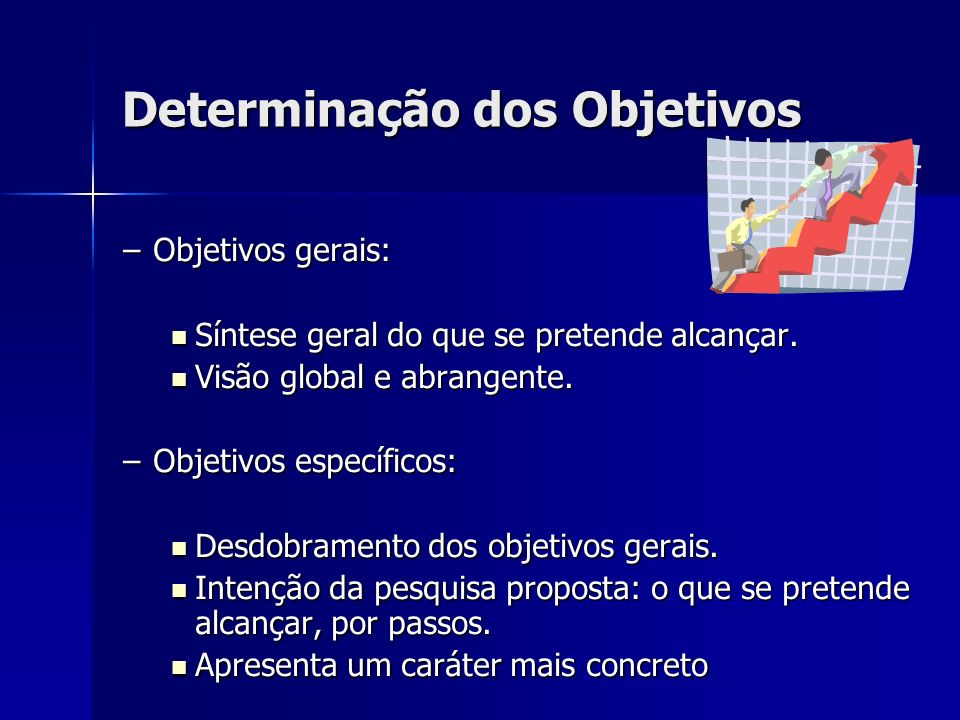 Determinação dos Objetivos –Objetivos gerais: Síntese geral do que se pretende alcançar. Síntese geral do que se pretende alcançar. Visão global e abr