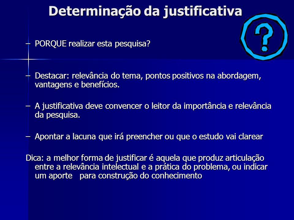 Determinação da justificativa –PORQUE realizar esta pesquisa? –Destacar: relevância do tema, pontos positivos na abordagem, vantagens e benefícios. –A
