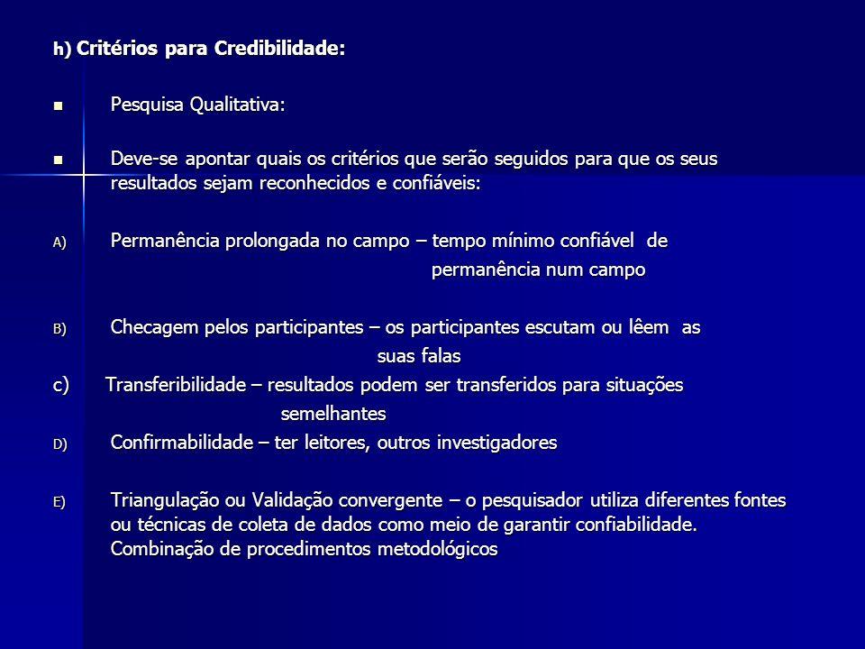 h) Critérios para Credibilidade: Pesquisa Qualitativa: Pesquisa Qualitativa: Deve-se apontar quais os critérios que serão seguidos para que os seus re