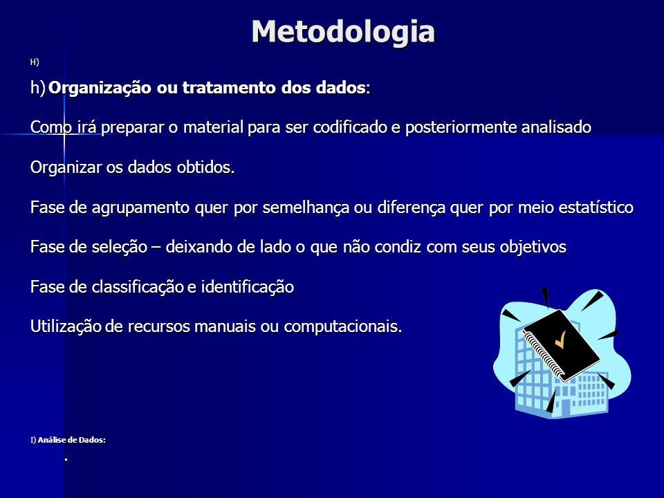 MetodologiaH) h) Organização ou tratamento dos dados: Como irá preparar o material para ser codificado e posteriormente analisado Organizar os dados o