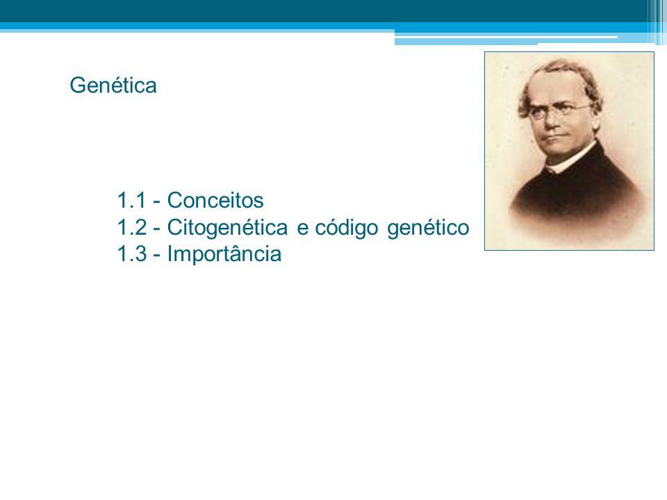 1.1 - Conceitos 1.2 - Citogenética e código genético 1.3 - Importância Genética