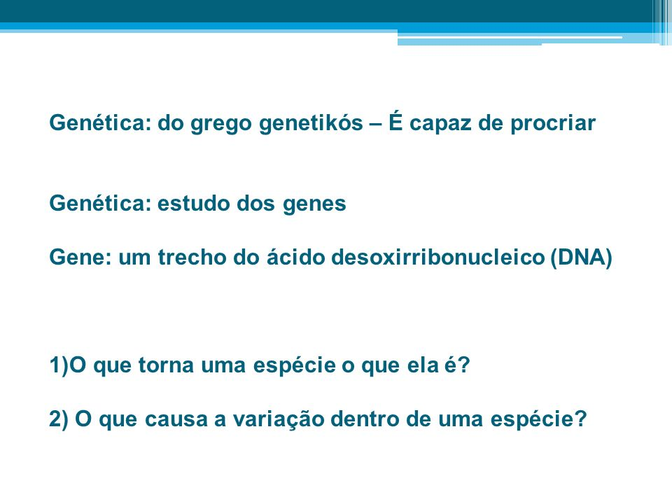 Genética: do grego genetikós – É capaz de procriar Genética: estudo dos genes Gene: um trecho do ácido desoxirribonucleico (DNA) 1)O que torna uma esp