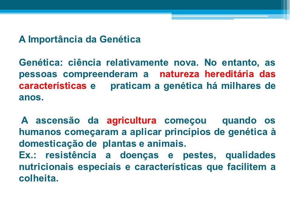 A Importância da Genética Genética: ciência relativamente nova. No entanto, as pessoas compreenderam a natureza hereditária das características e prat