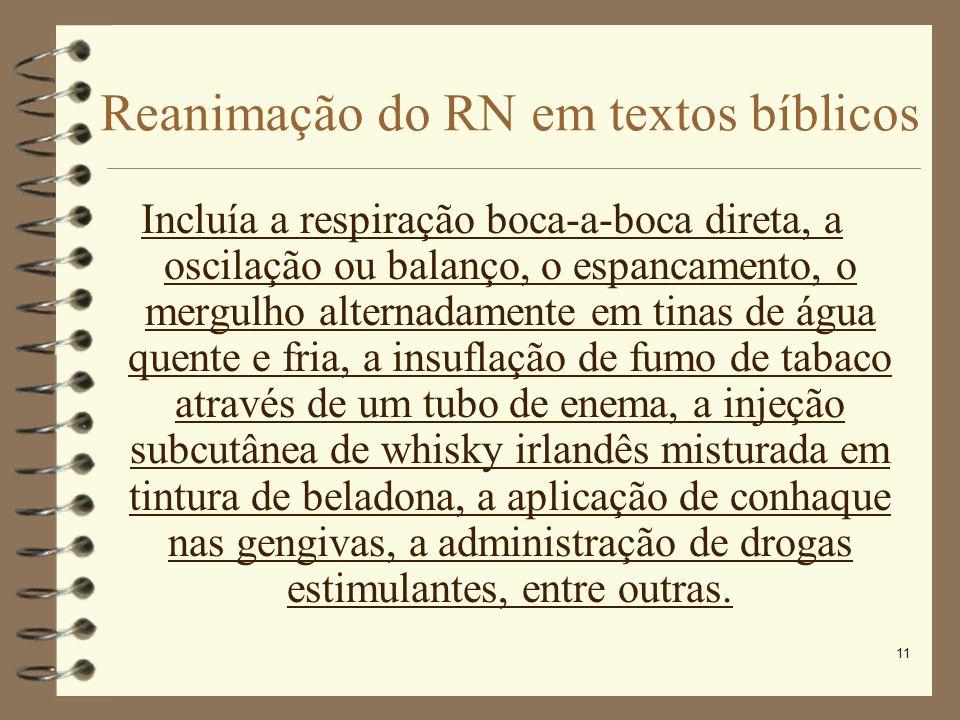 11 Reanimação do RN em textos bíblicos Incluía a respiração boca-a-boca direta, a oscilação ou balanço, o espancamento, o mergulho alternadamente em t