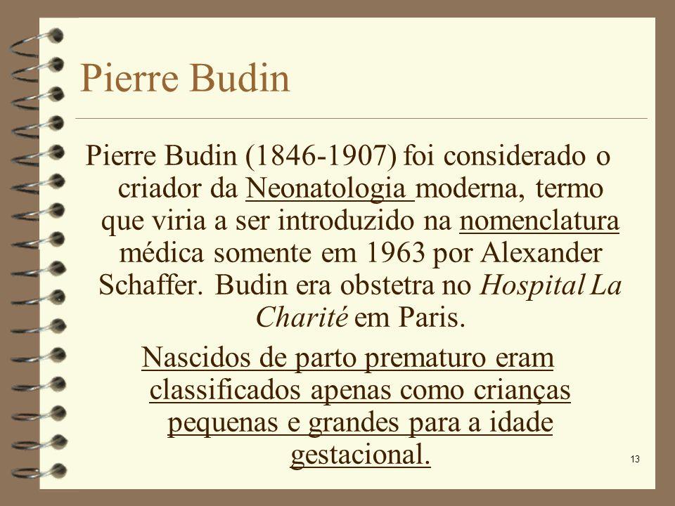 13 Pierre Budin Pierre Budin (1846-1907) foi considerado o criador da Neonatologia moderna, termo que viria a ser introduzido na nomenclatura médica s