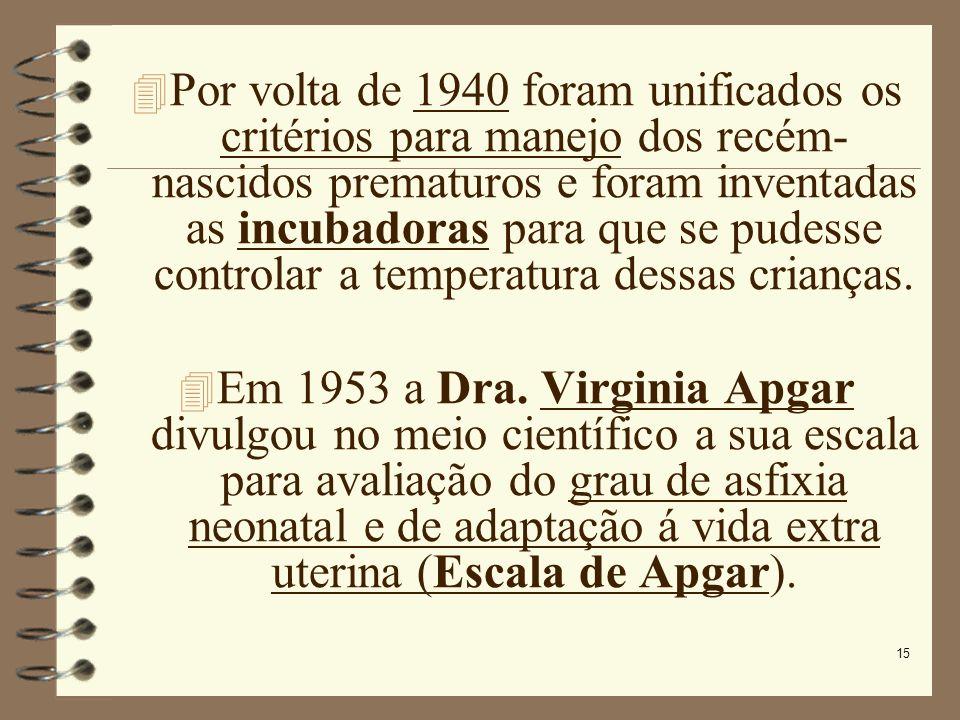15 Por volta de 1940 foram unificados os critérios para manejo dos recém- nascidos prematuros e foram inventadas as incubadoras para que se pudesse co