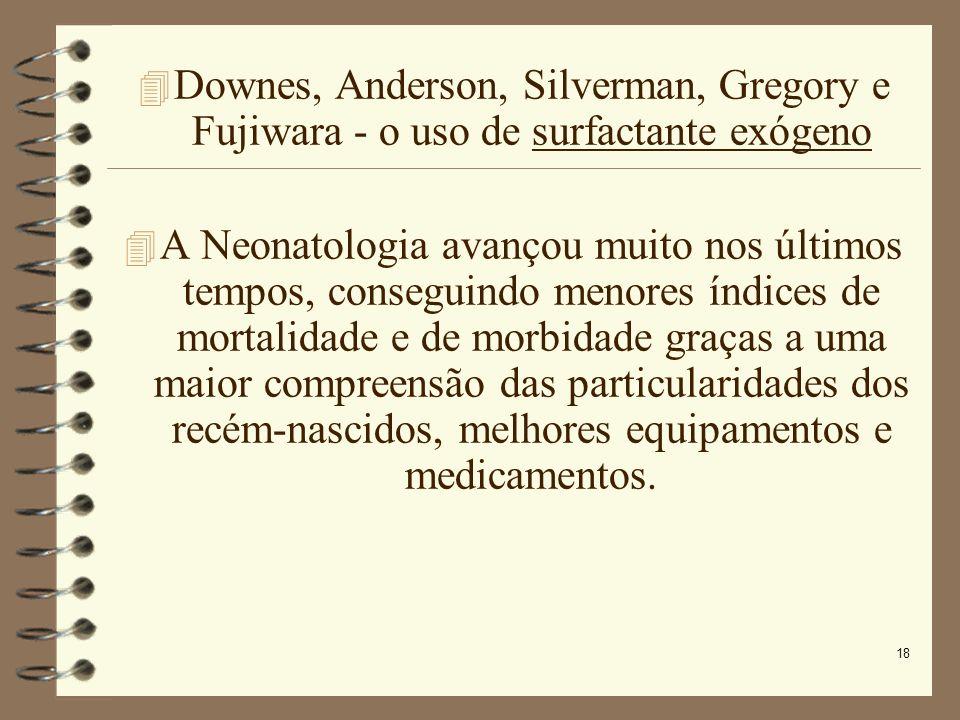 18 Downes, Anderson, Silverman, Gregory e Fujiwara - o uso de surfactante exógeno A Neonatologia avançou muito nos últimos tempos, conseguindo menores