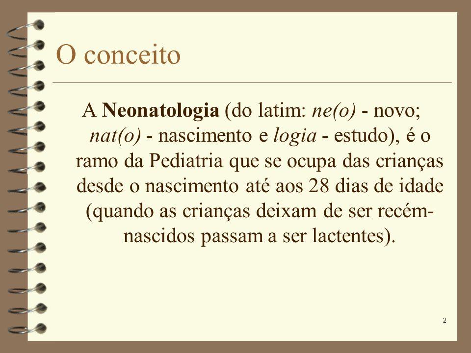2 O conceito A Neonatologia (do latim: ne(o) - novo; nat(o) - nascimento e logia - estudo), é o ramo da Pediatria que se ocupa das crianças desde o na