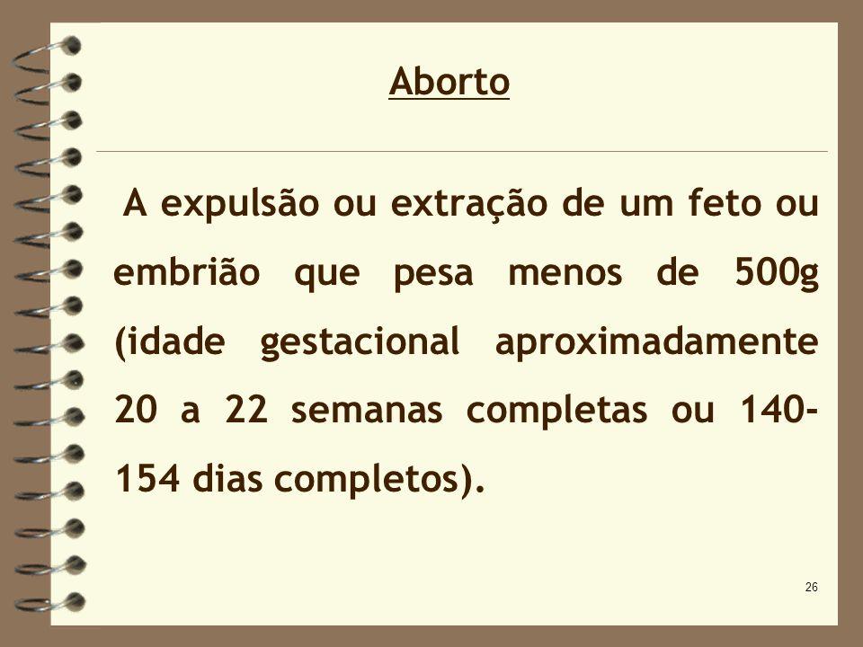 26 Aborto A expulsão ou extração de um feto ou embrião que pesa menos de 500g (idade gestacional aproximadamente 20 a 22 semanas completas ou 140- 154