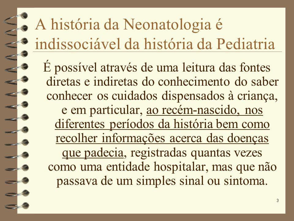 3 A história da Neonatologia é indissociável da história da Pediatria É possível através de uma leitura das fontes diretas e indiretas do conhecimento