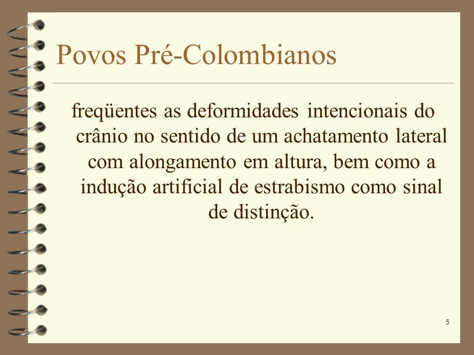 5 Povos Pré-Colombianos freqüentes as deformidades intencionais do crânio no sentido de um achatamento lateral com alongamento em altura, bem como a i