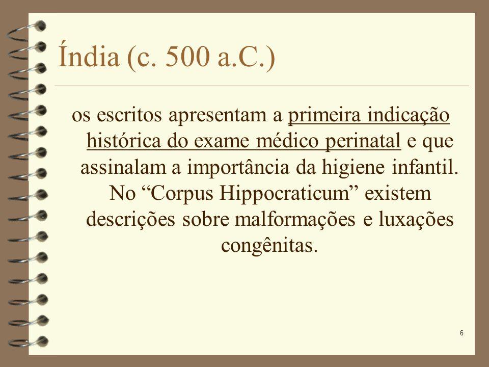6 Índia (c. 500 a.C.) os escritos apresentam a primeira indicação histórica do exame médico perinatal e que assinalam a importância da higiene infanti