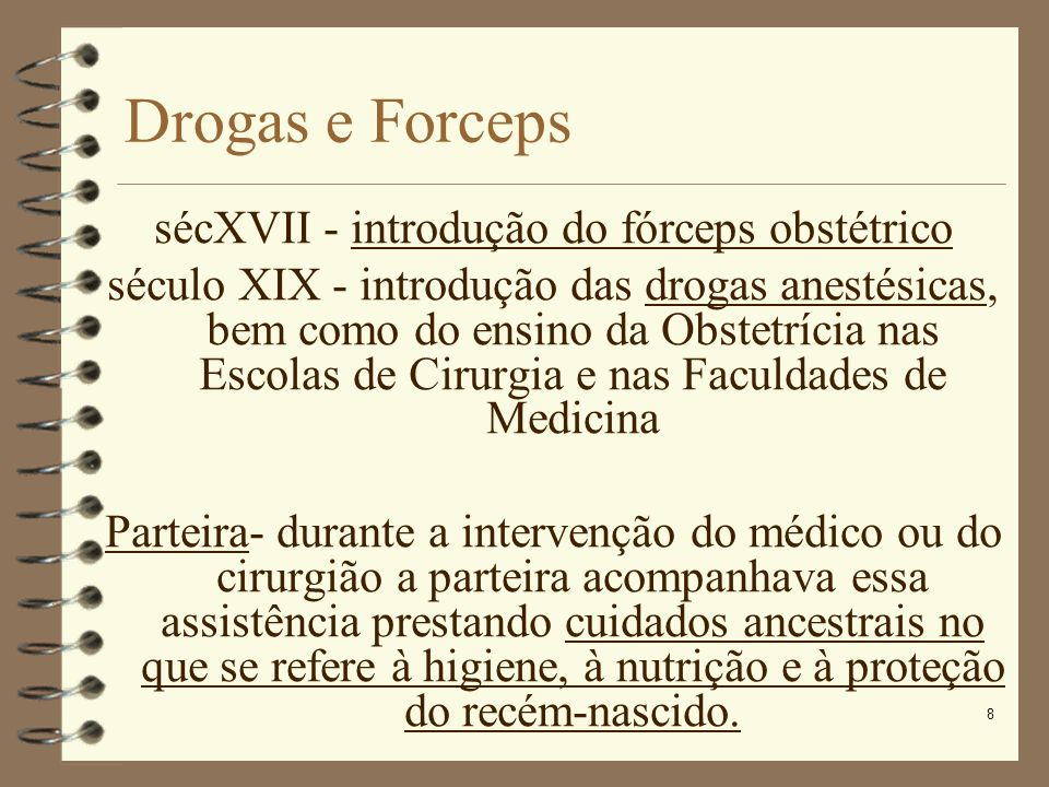 8 Drogas e Forceps sécXVII - introdução do fórceps obstétrico século XIX - introdução das drogas anestésicas, bem como do ensino da Obstetrícia nas Es