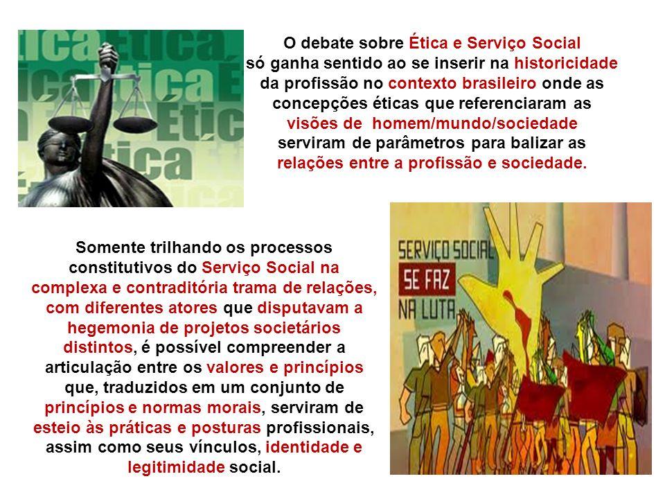 O debate sobre Ética e Serviço Social só ganha sentido ao se inserir na historicidade da profissão no contexto brasileiro onde as concepções éticas qu