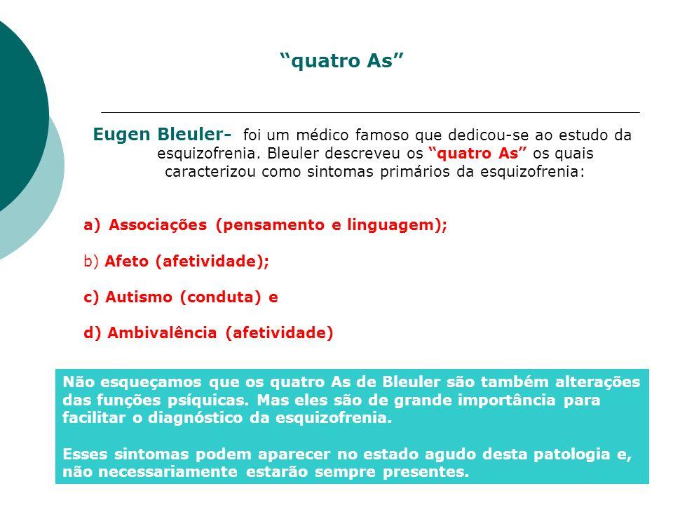 Eugen Bleuler- foi um médico famoso que dedicou-se ao estudo da esquizofrenia. Bleuler descreveu os quatro As os quais caracterizou como sintomas prim