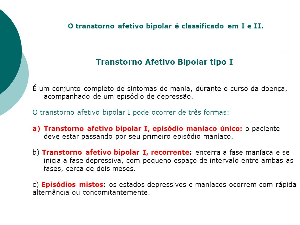 O transtorno afetivo bipolar é classificado em I e II. Transtorno Afetivo Bipolar tipo I É um conjunto completo de sintomas de mania, durante o curso