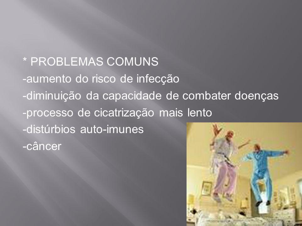 * PROBLEMAS COMUNS -aumento do risco de infecção -diminuição da capacidade de combater doenças -processo de cicatrização mais lento -distúrbios auto-i