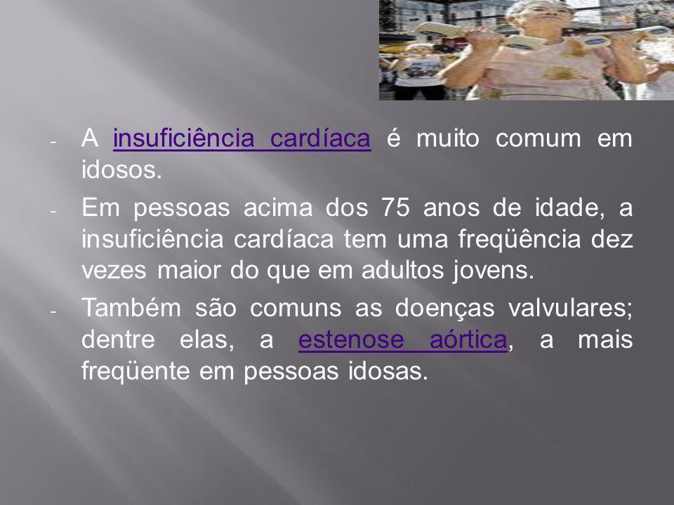 - A insuficiência cardíaca é muito comum em idosos.insuficiência cardíaca - Em pessoas acima dos 75 anos de idade, a insuficiência cardíaca tem uma fr