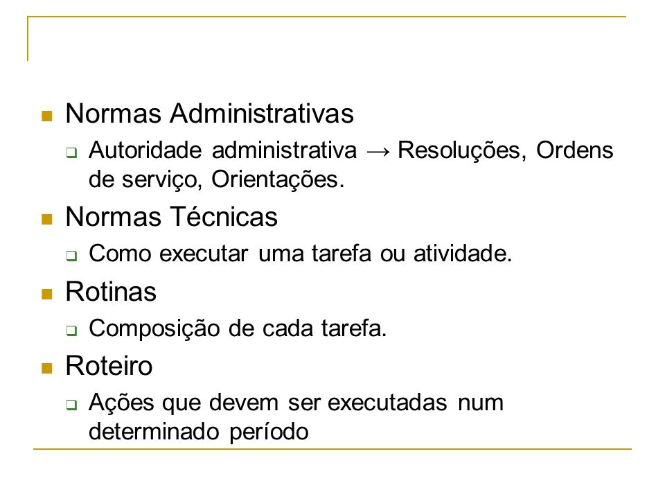 Normas Administrativas Autoridade administrativa Resoluções, Ordens de serviço, Orientações. Normas Técnicas Como executar uma tarefa ou atividade. Ro