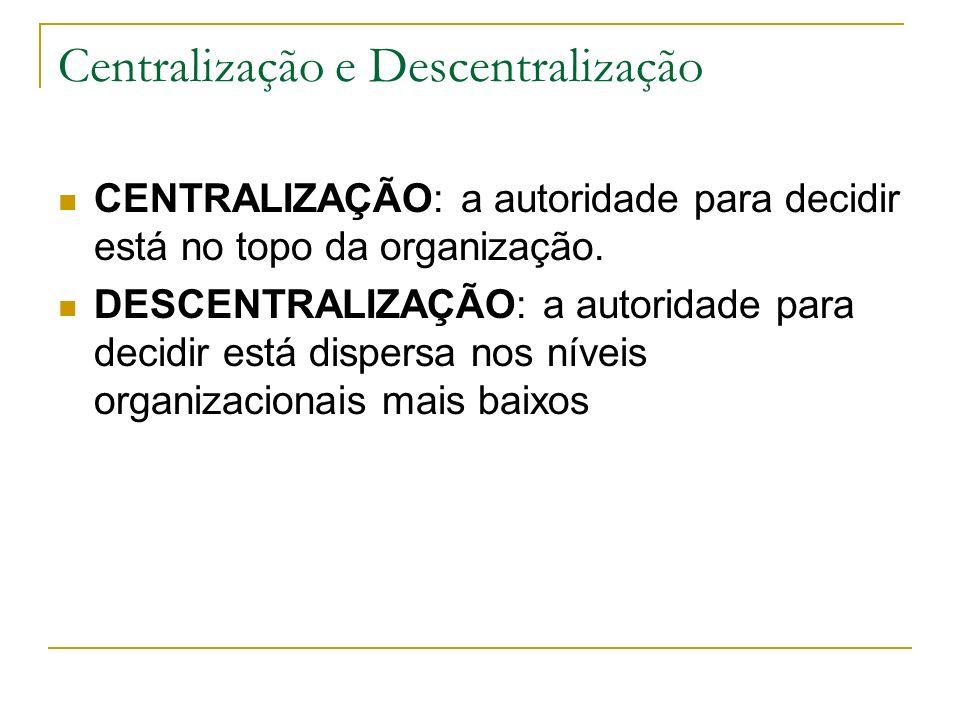 Centralização e Descentralização CENTRALIZAÇÃO: a autoridade para decidir está no topo da organização. DESCENTRALIZAÇÃO: a autoridade para decidir est