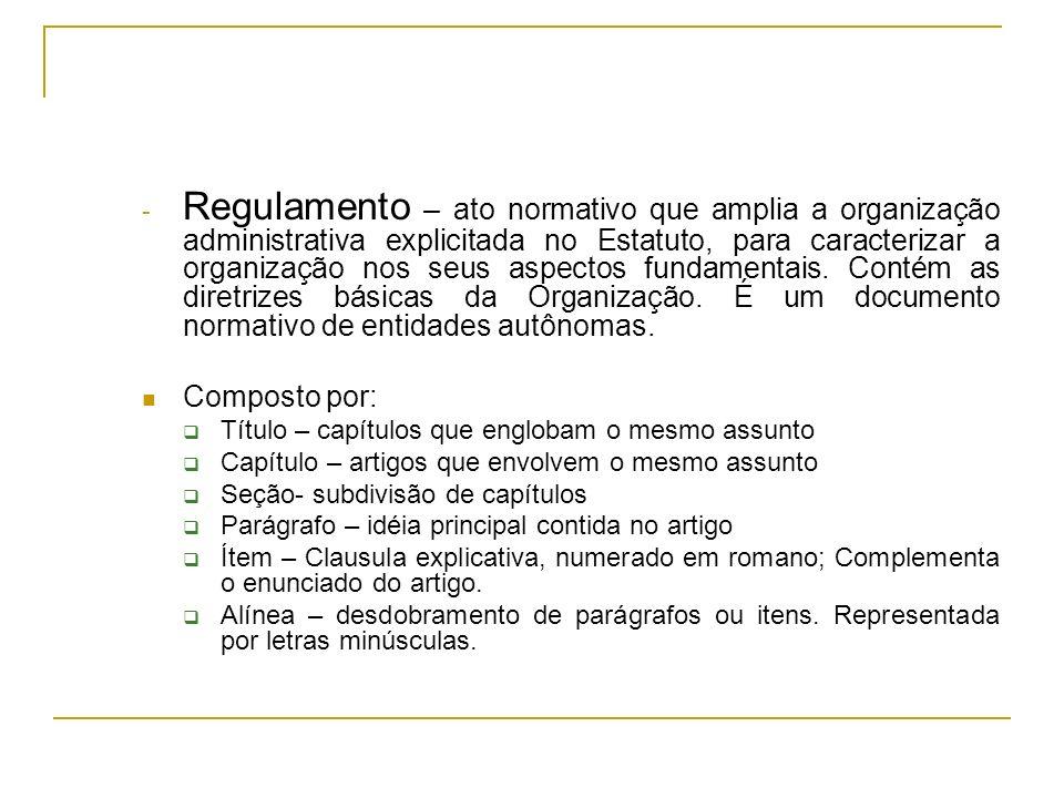 - Regulamento – ato normativo que amplia a organização administrativa explicitada no Estatuto, para caracterizar a organização nos seus aspectos funda