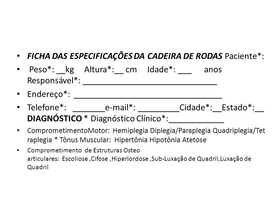 FICHA DAS ESPECIFICAÇÕES DA CADEIRA DE RODAS Paciente*: Peso*: __kg Altura*:__ cm Idade*: ___ anos Responsável*: _____________________________ Endereç