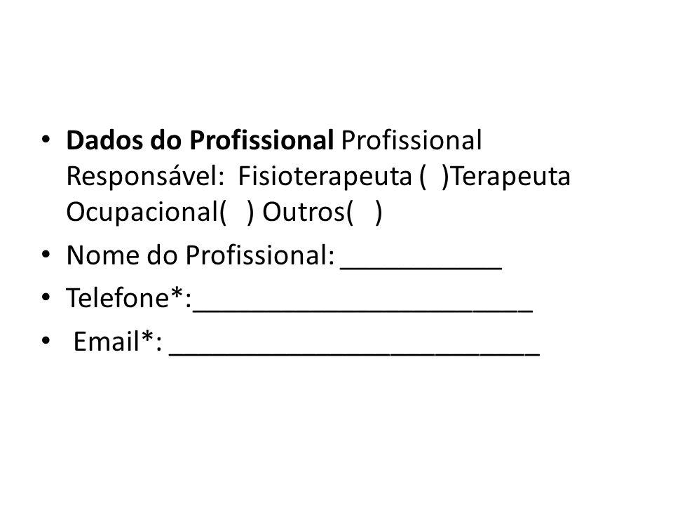 Dados do Profissional Profissional Responsável: Fisioterapeuta ( )Terapeuta Ocupacional( ) Outros( ) Nome do Profissional: ___________ Telefone*:_____