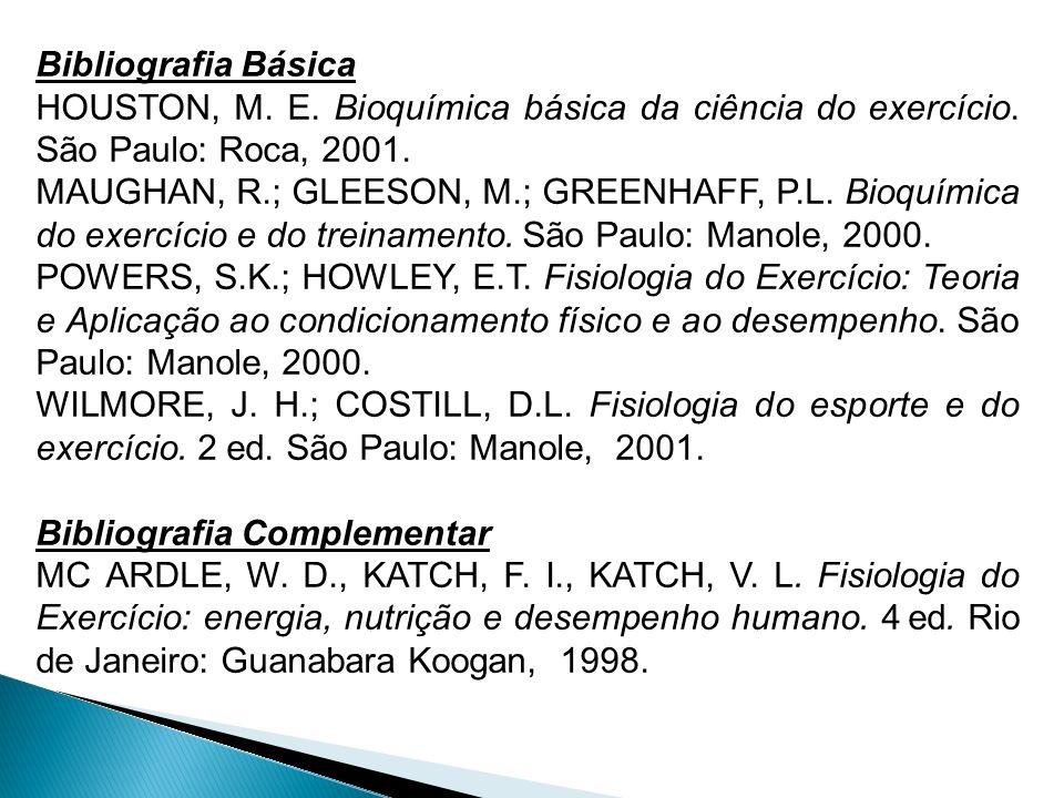 Bibliografia Básica HOUSTON, M. E. Bioquímica básica da ciência do exercício. São Paulo: Roca, 2001. MAUGHAN, R.; GLEESON, M.; GREENHAFF, P.L. Bioquím