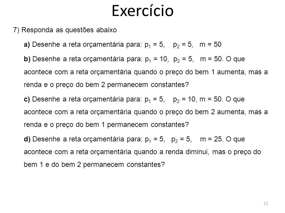 Exercício 7) Responda as questões abaixo a) Desenhe a reta orçamentária para: p 1 = 5, p 2 = 5, m = 50 b) Desenhe a reta orçamentária para: p 1 = 10,