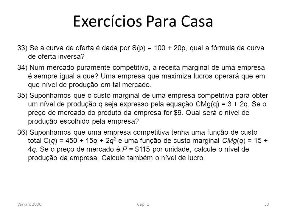 Exercícios Para Casa 33) Se a curva de oferta é dada por S(p) = 100 + 20p, qual a fórmula da curva de oferta inversa? 34) Num mercado puramente compet