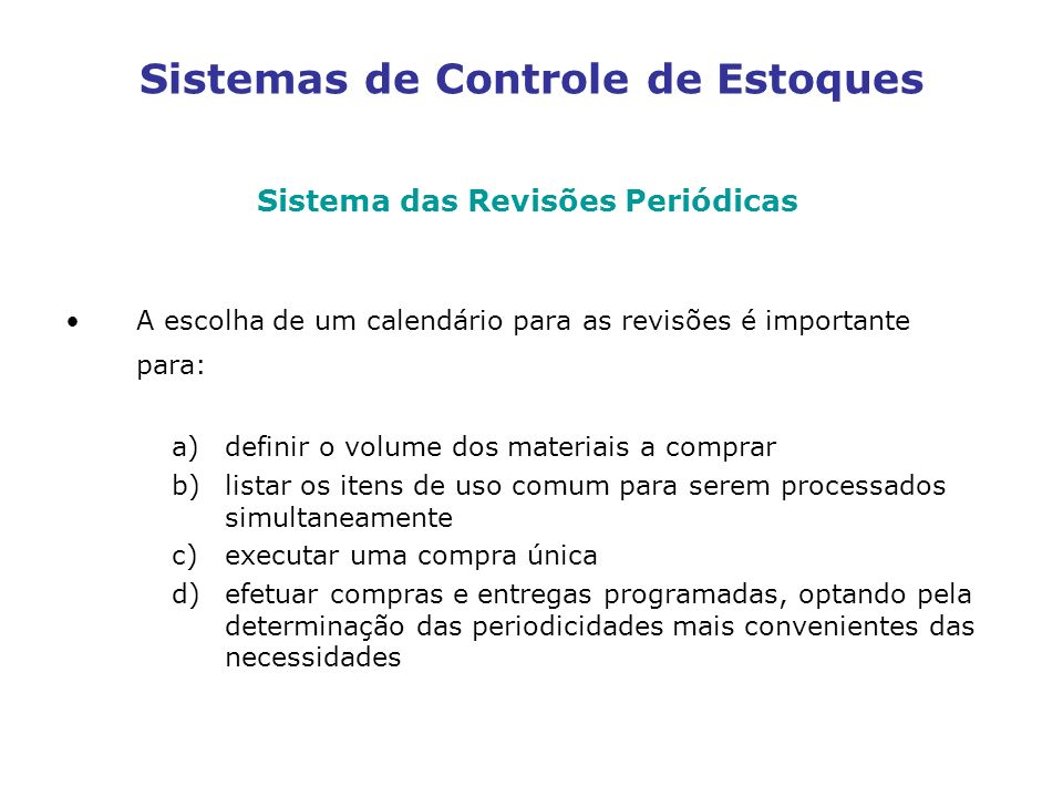 Sistemas de Controle de Estoques Sistema das Revisões Periódicas A escolha de um calendário para as revisões é importante para: a)definir o volume dos