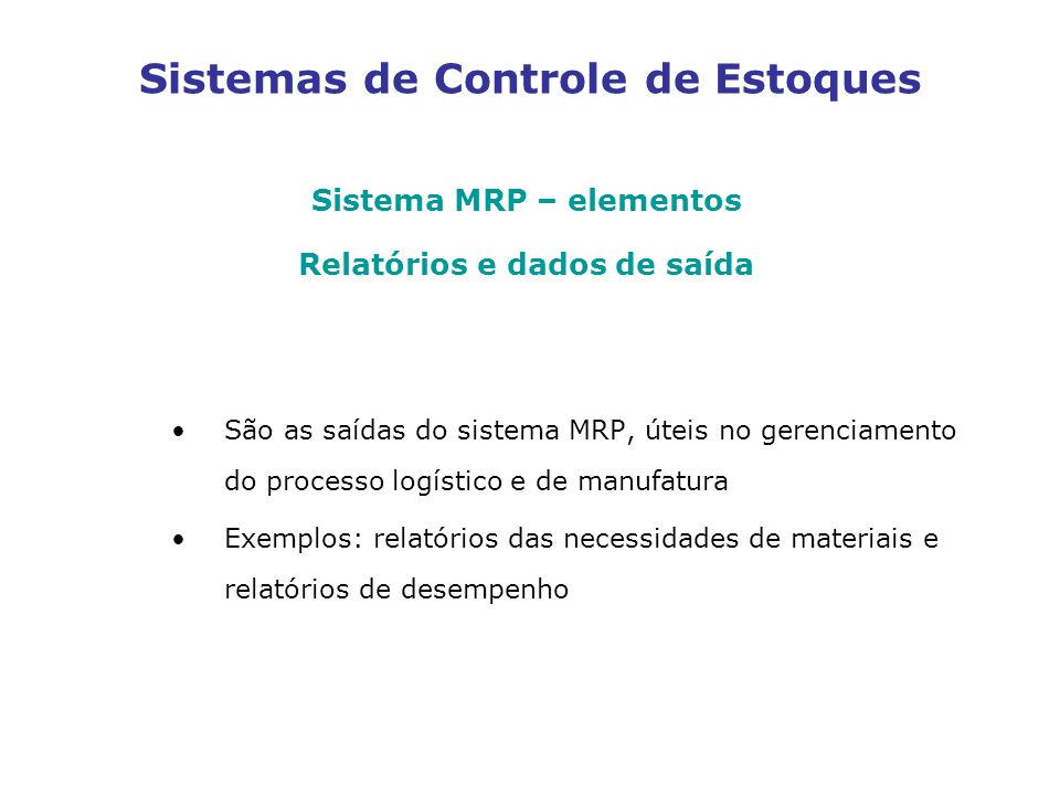 Sistemas de Controle de Estoques Sistema MRP – elementos Relatórios e dados de saída São as saídas do sistema MRP, úteis no gerenciamento do processo