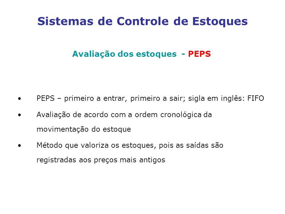 Sistemas de Controle de Estoques Avaliação dos estoques - PEPS PEPS – primeiro a entrar, primeiro a sair; sigla em inglês: FIFO Avaliação de acordo co