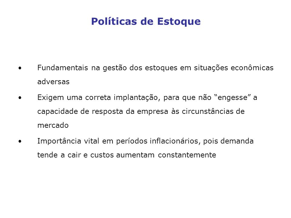Políticas de Estoque Fundamentais na gestão dos estoques em situações econômicas adversas Exigem uma correta implantação, para que não engesse a capac