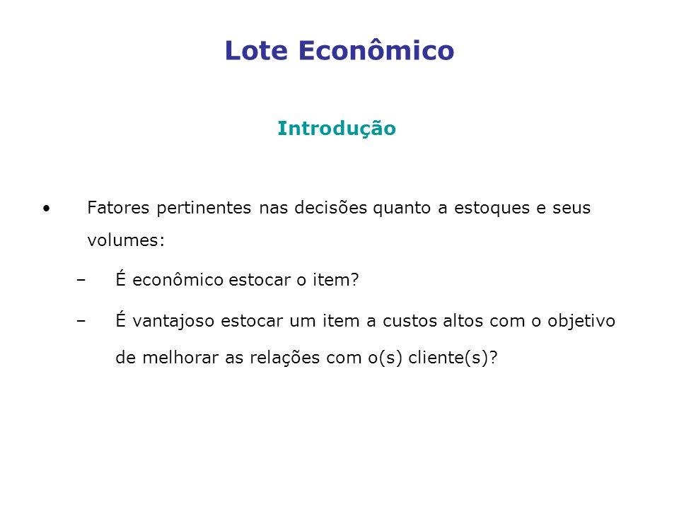 Lote Econômico Introdução Fatores pertinentes nas decisões quanto a estoques e seus volumes: –É econômico estocar o item? –É vantajoso estocar um item