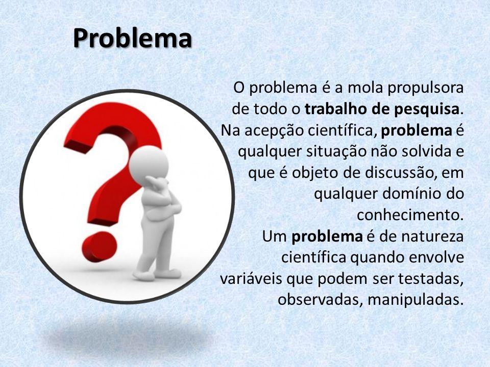 Problema O problema é a mola propulsora de todo o trabalho de pesquisa. Na acepção científica, problema é qualquer situação não solvida e que é objeto