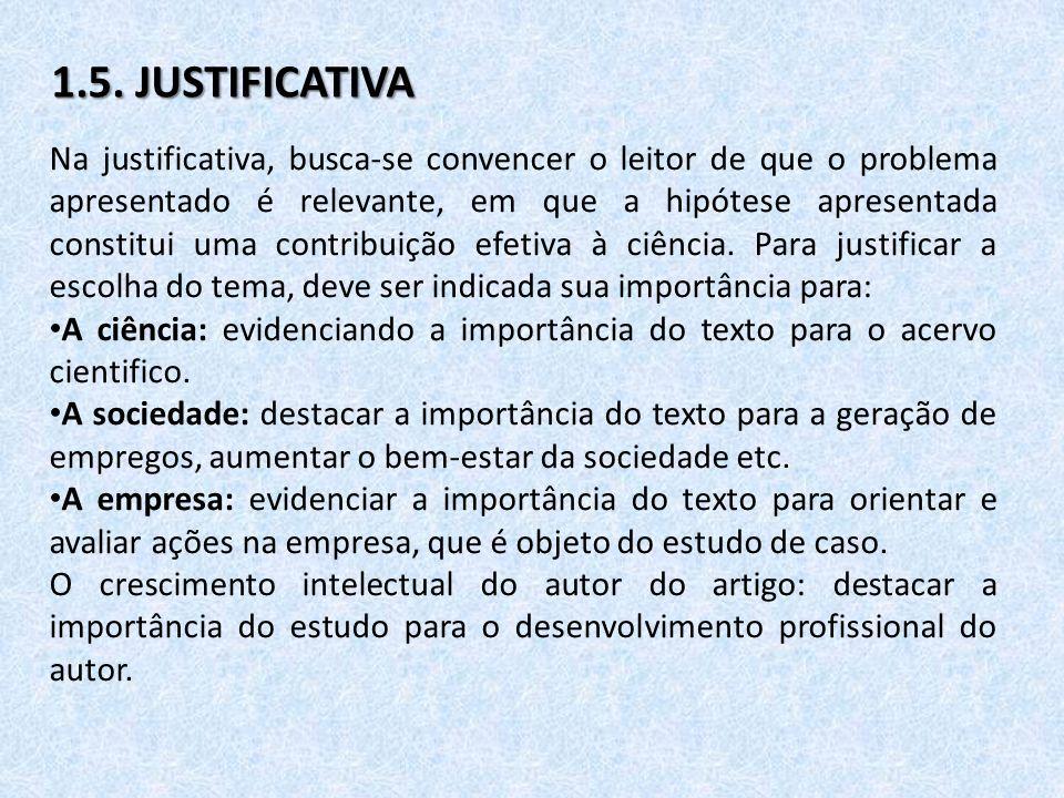 1.5. JUSTIFICATIVA Na justificativa, busca-se convencer o leitor de que o problema apresentado é relevante, em que a hipótese apresentada constitui um